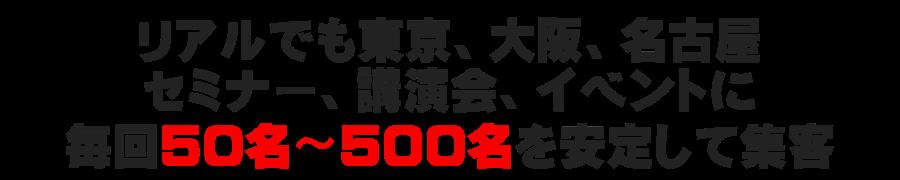 リアルでも東京、大阪、名古屋、セミナー、講演会、イベントに毎回50名〜500名を安定して集客